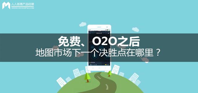免费、O2O之后:地图市场下一个决胜点在哪里?